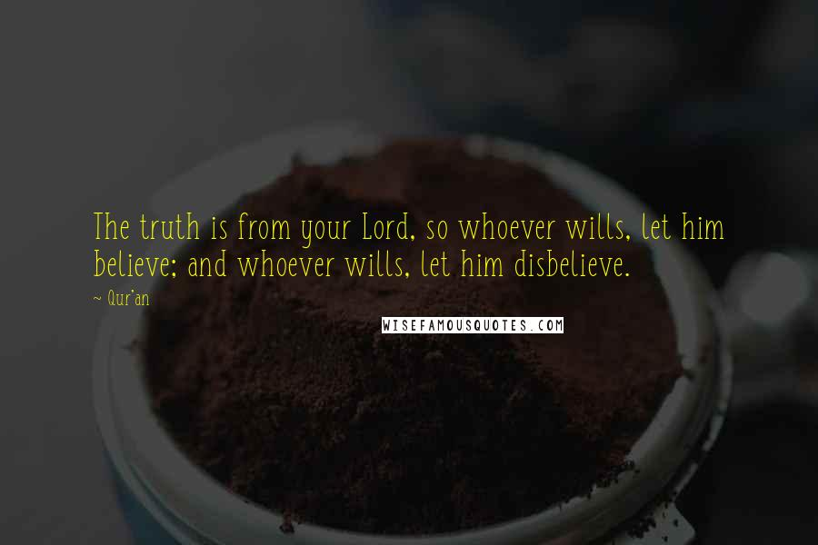 Qur'an quotes: The truth is from your Lord, so whoever wills, let him believe; and whoever wills, let him disbelieve.