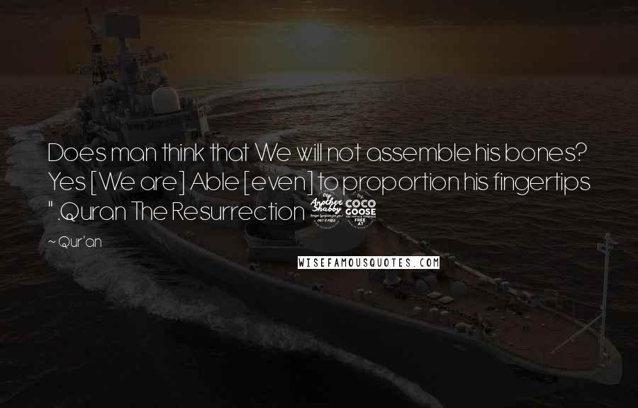 """Qur'an quotes: Does man think that We will not assemble his bones? Yes [We are] Able [even] to proportion his fingertips """" .Quran The Resurrection 75"""