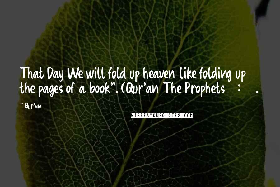 """Qur'an quotes: That Day We will fold up heaven like folding up the pages of a book"""". (Qur'an The Prophets 21:104."""