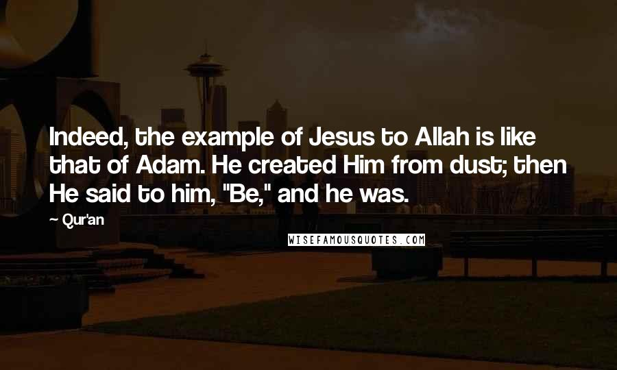 """Qur'an quotes: Indeed, the example of Jesus to Allah is like that of Adam. He created Him from dust; then He said to him, """"Be,"""" and he was."""