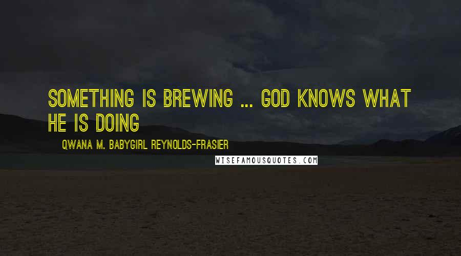 Qwana M. BabyGirl Reynolds-Frasier quotes: Something Is Brewing ... God Knows What He Is Doing