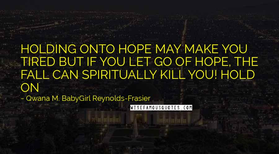 Qwana M. BabyGirl Reynolds-Frasier quotes: HOLDING ONTO HOPE MAY MAKE YOU TIRED BUT IF YOU LET GO OF HOPE, THE FALL CAN SPIRITUALLY KILL YOU! HOLD ON