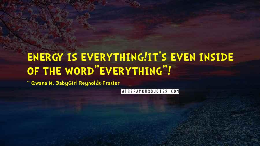 "Qwana M. BabyGirl Reynolds-Frasier quotes: ENERGY IS EVERYTHING!IT'S EVEN INSIDE OF THE WORD""EVERYTHING""!"