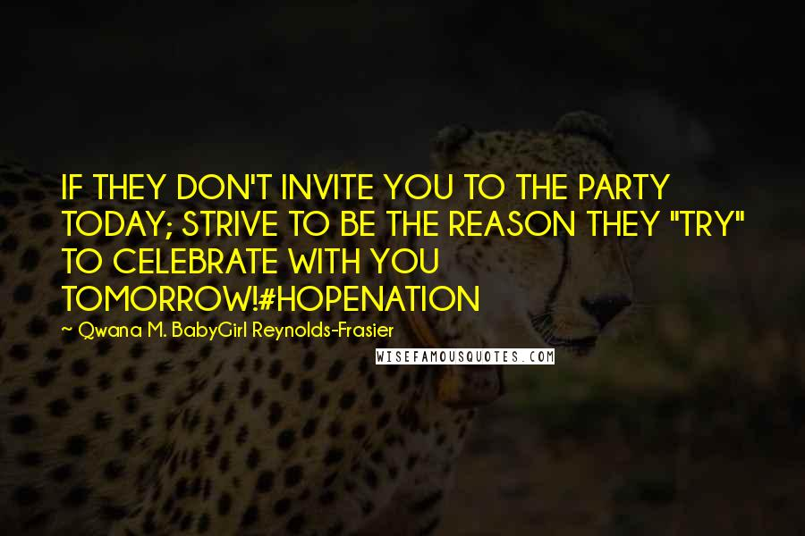 "Qwana M. BabyGirl Reynolds-Frasier quotes: IF THEY DON'T INVITE YOU TO THE PARTY TODAY; STRIVE TO BE THE REASON THEY ""TRY"" TO CELEBRATE WITH YOU TOMORROW!#HOPENATION"