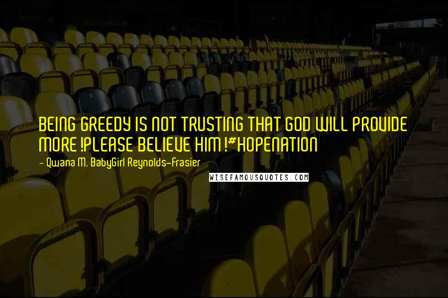 Qwana M. BabyGirl Reynolds-Frasier quotes: BEING GREEDY IS NOT TRUSTING THAT GOD WILL PROVIDE MORE!PLEASE BELIEVE HIM!#HOPENATION