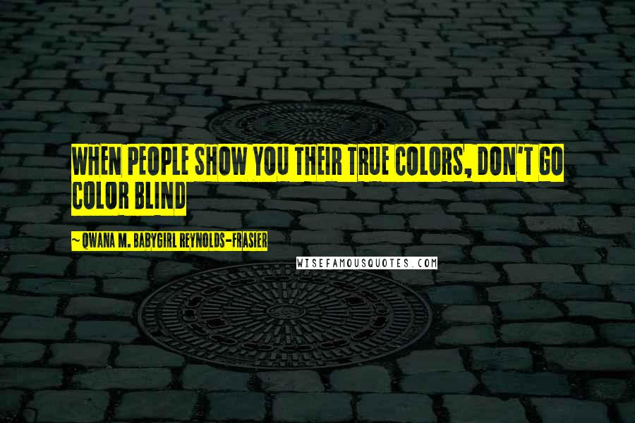 Qwana M. BabyGirl Reynolds-Frasier quotes: WHEN PEOPLE SHOW YOU THEIR TRUE COLORS, DON'T GO COLOR BLIND