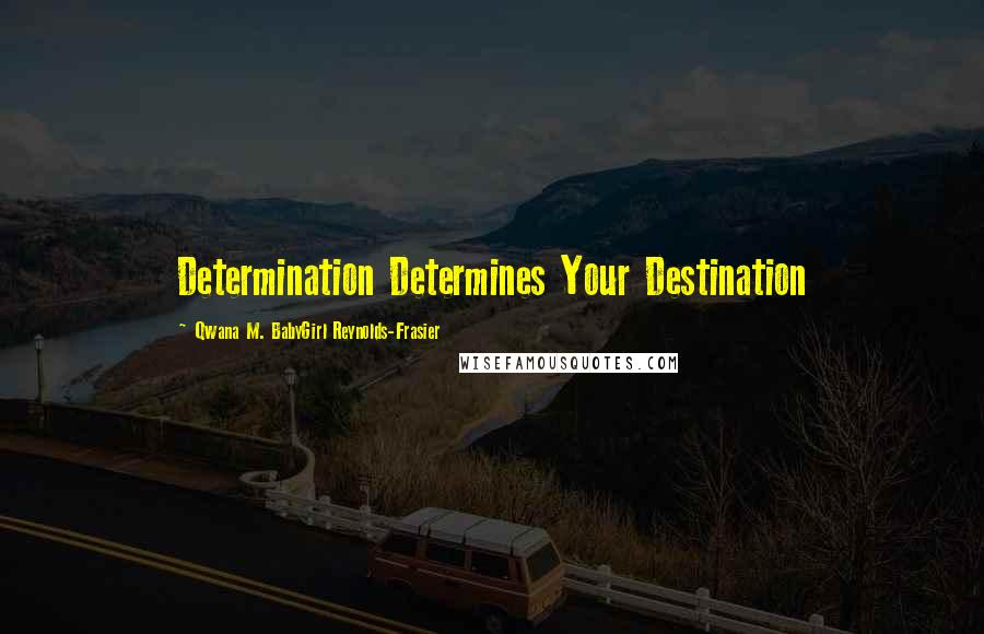 Qwana M. BabyGirl Reynolds-Frasier quotes: Determination Determines Your Destination