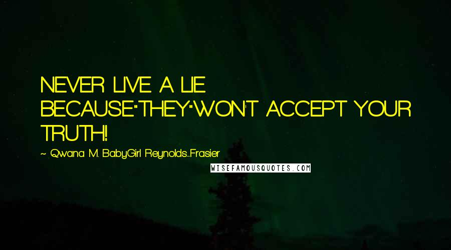 "Qwana M. BabyGirl Reynolds-Frasier quotes: NEVER LIVE A LIE BECAUSE""THEY""WON'T ACCEPT YOUR TRUTH!"