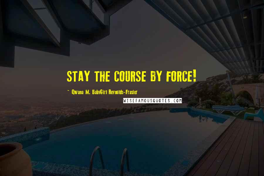 Qwana M. BabyGirl Reynolds-Frasier quotes: STAY THE COURSE BY FORCE!