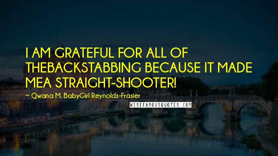 Qwana M. BabyGirl Reynolds-Frasier quotes: I AM GRATEFUL FOR ALL OF THEBACKSTABBING BECAUSE IT MADE MEA STRAIGHT-SHOOTER!