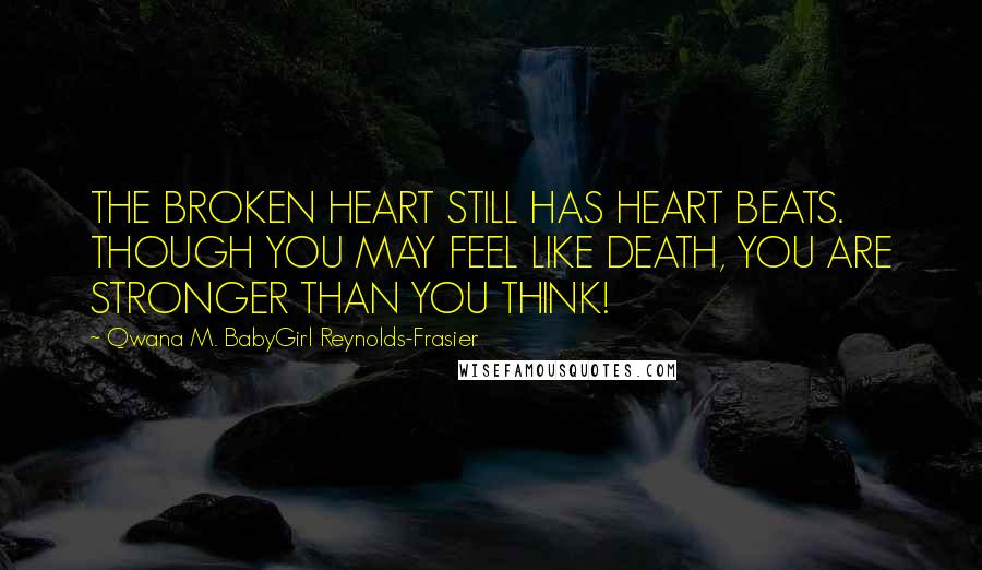 Qwana M. BabyGirl Reynolds-Frasier quotes: THE BROKEN HEART STILL HAS HEART BEATS. THOUGH YOU MAY FEEL LIKE DEATH, YOU ARE STRONGER THAN YOU THINK!