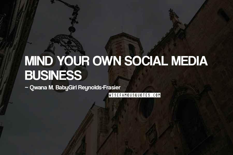 Qwana M. BabyGirl Reynolds-Frasier quotes: MIND YOUR OWN SOCIAL MEDIA BUSINESS