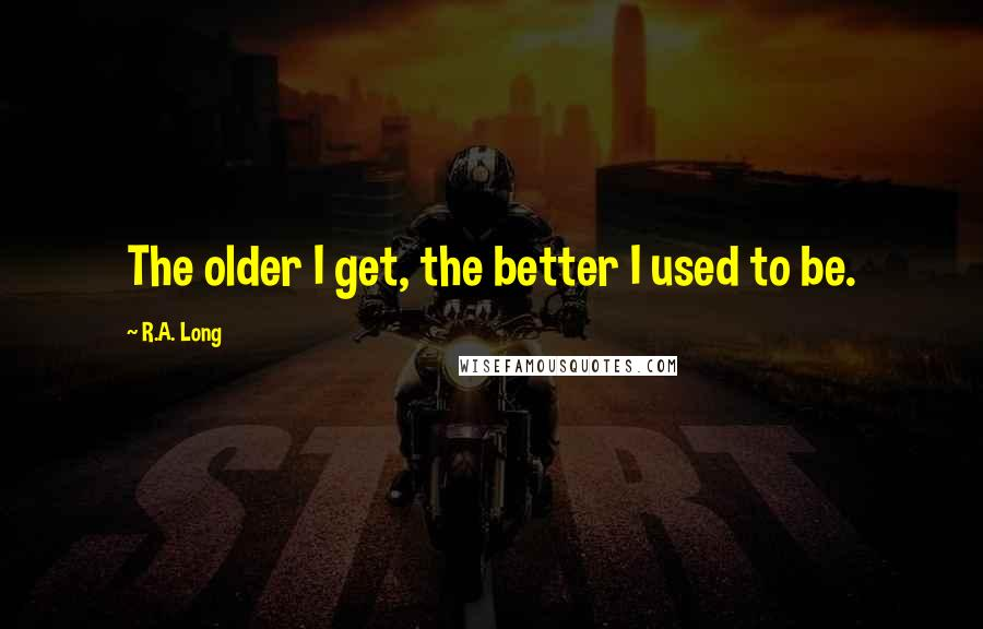 R.A. Long quotes: The older I get, the better I used to be.