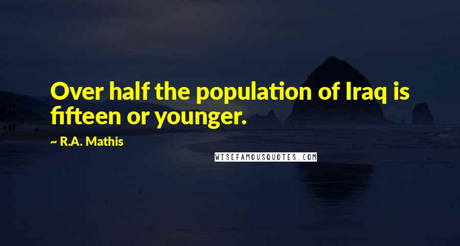 R.A. Mathis quotes: Over half the population of Iraq is fifteen or younger.