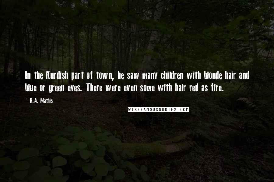 R.A. Mathis quotes: In the Kurdish part of town, he saw many children with blonde hair and blue or green eyes. There were even some with hair red as fire.