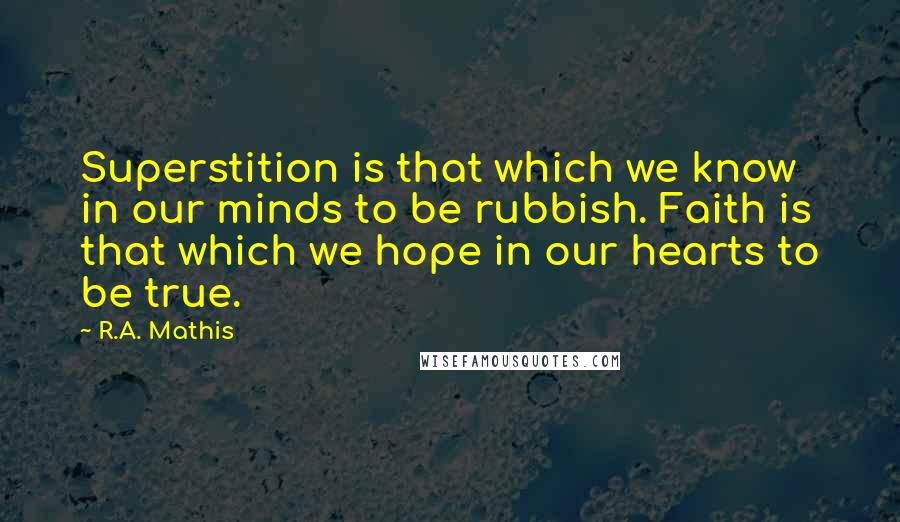 R.A. Mathis quotes: Superstition is that which we know in our minds to be rubbish. Faith is that which we hope in our hearts to be true.