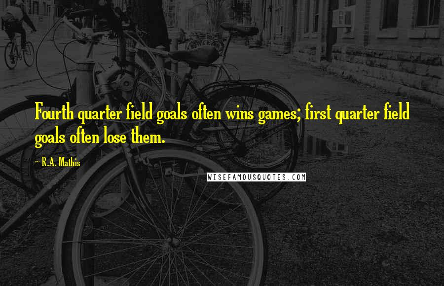 R.A. Mathis quotes: Fourth quarter field goals often wins games; first quarter field goals often lose them.