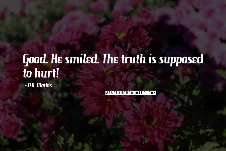 R.A. Mathis quotes: Good. He smiled. The truth is supposed to hurt!