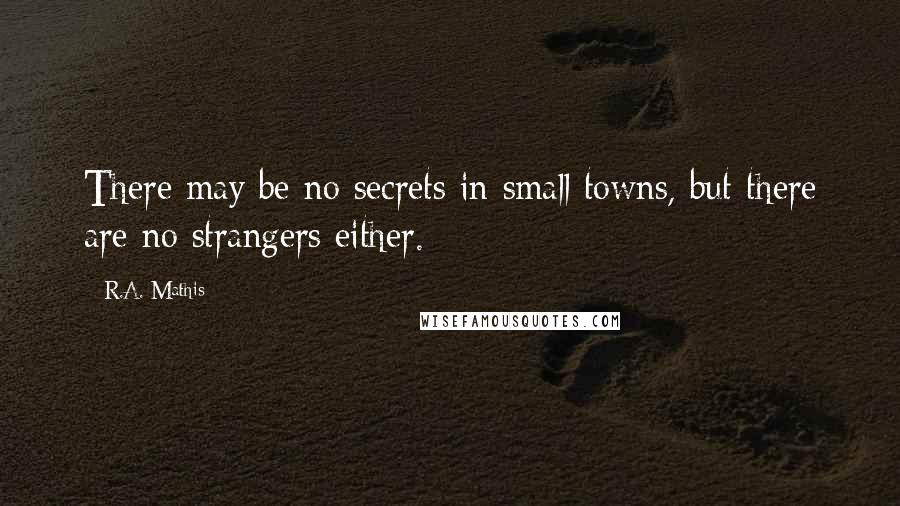 R.A. Mathis quotes: There may be no secrets in small towns, but there are no strangers either.