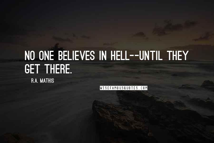 R.A. Mathis quotes: No one believes in Hell--until they get there.
