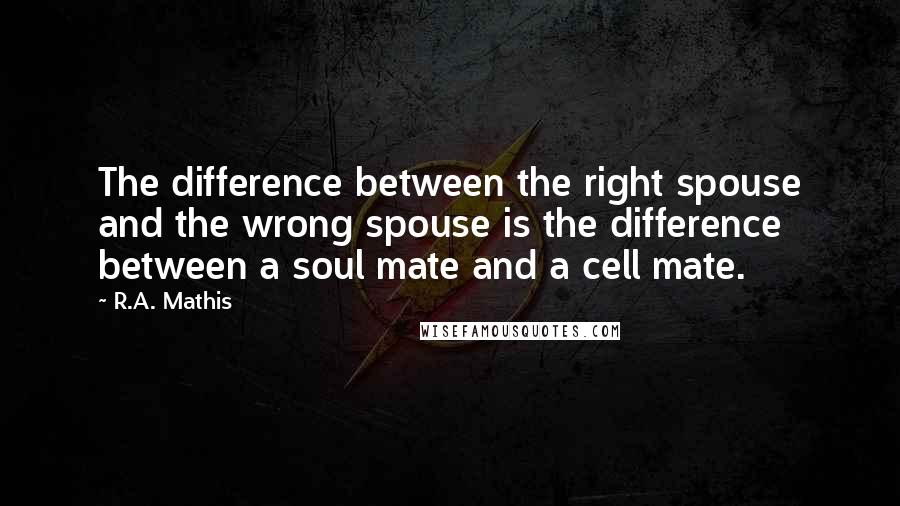 R.A. Mathis quotes: The difference between the right spouse and the wrong spouse is the difference between a soul mate and a cell mate.