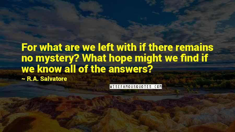 R.A. Salvatore quotes: For what are we left with if there remains no mystery? What hope might we find if we know all of the answers?