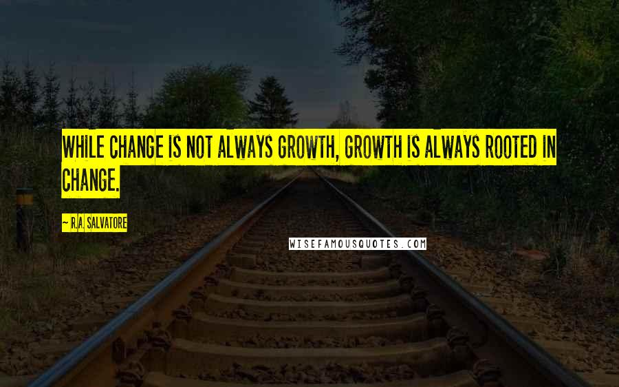 R.A. Salvatore quotes: While change is not always growth, growth is always rooted in change.