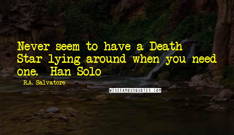R.A. Salvatore quotes: Never seem to have a Death Star lying around when you need one. -Han Solo