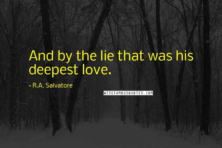 R.A. Salvatore quotes: And by the lie that was his deepest love.