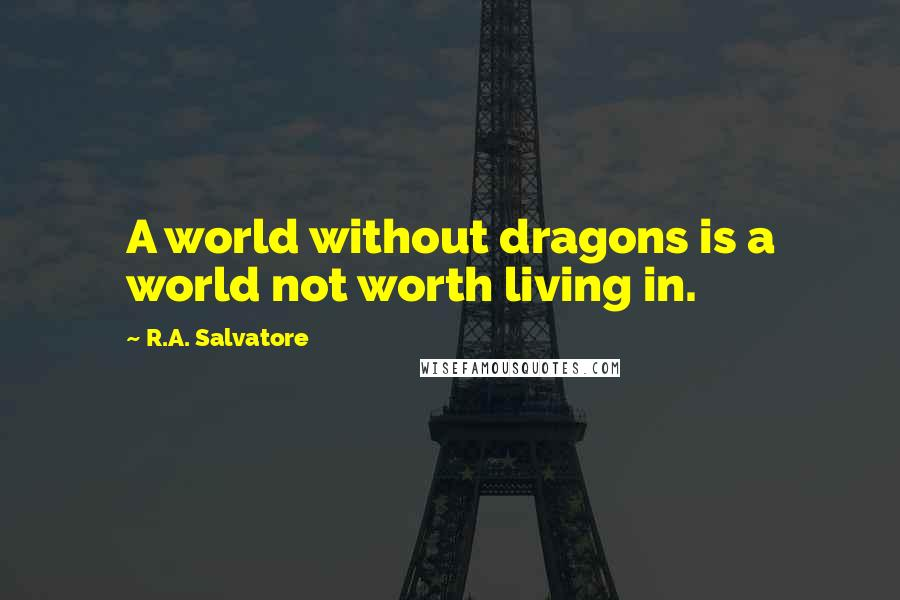 R.A. Salvatore quotes: A world without dragons is a world not worth living in.