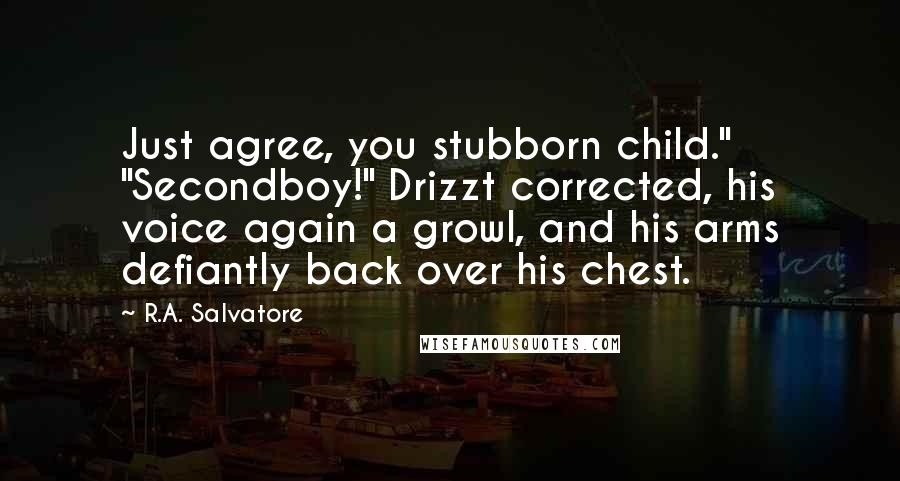 "R.A. Salvatore quotes: Just agree, you stubborn child."" ""Secondboy!"" Drizzt corrected, his voice again a growl, and his arms defiantly back over his chest."