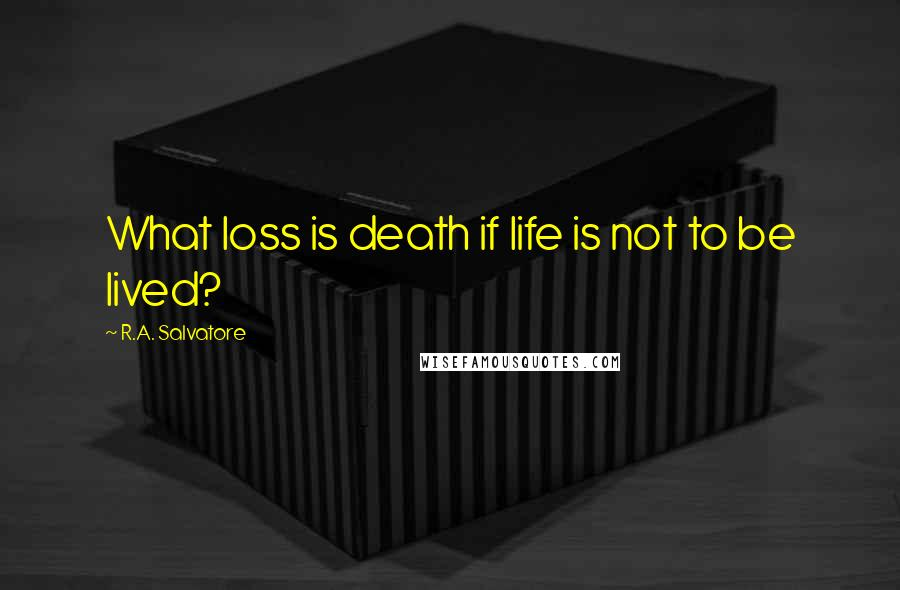 R.A. Salvatore quotes: What loss is death if life is not to be lived?