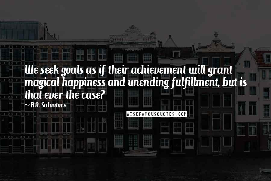 R.A. Salvatore quotes: We seek goals as if their achievement will grant magical happiness and unending fulfillment, but is that ever the case?