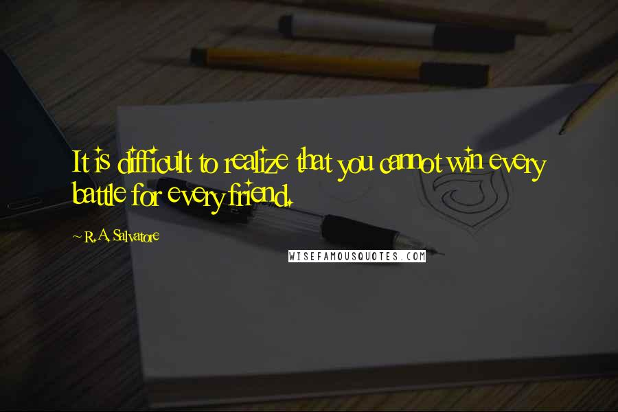 R.A. Salvatore quotes: It is difficult to realize that you cannot win every battle for every friend.