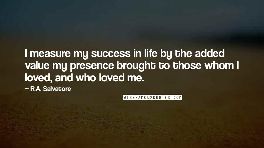 R.A. Salvatore quotes: I measure my success in life by the added value my presence brought to those whom I loved, and who loved me.
