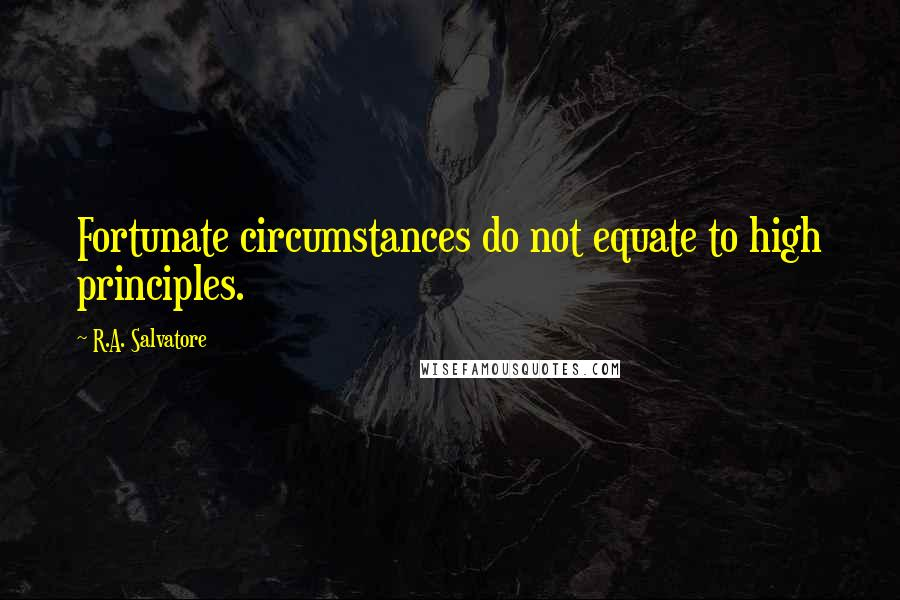 R.A. Salvatore quotes: Fortunate circumstances do not equate to high principles.