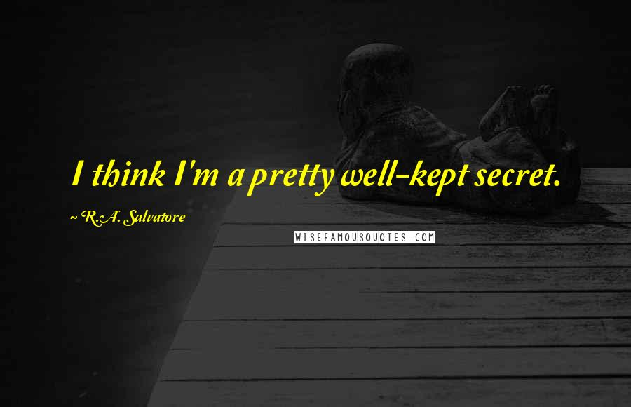 R.A. Salvatore quotes: I think I'm a pretty well-kept secret.