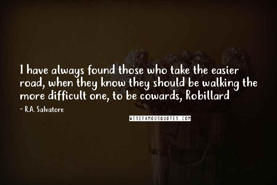 R.A. Salvatore quotes: I have always found those who take the easier road, when they know they should be walking the more difficult one, to be cowards, Robillard