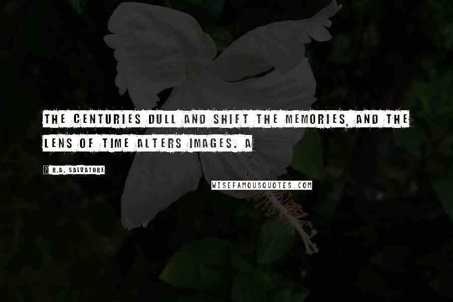 R.A. Salvatore quotes: The centuries dull and shift the memories, and the lens of time alters images. A