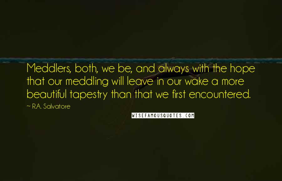 R.A. Salvatore quotes: Meddlers, both, we be, and always with the hope that our meddling will leave in our wake a more beautiful tapestry than that we first encountered.