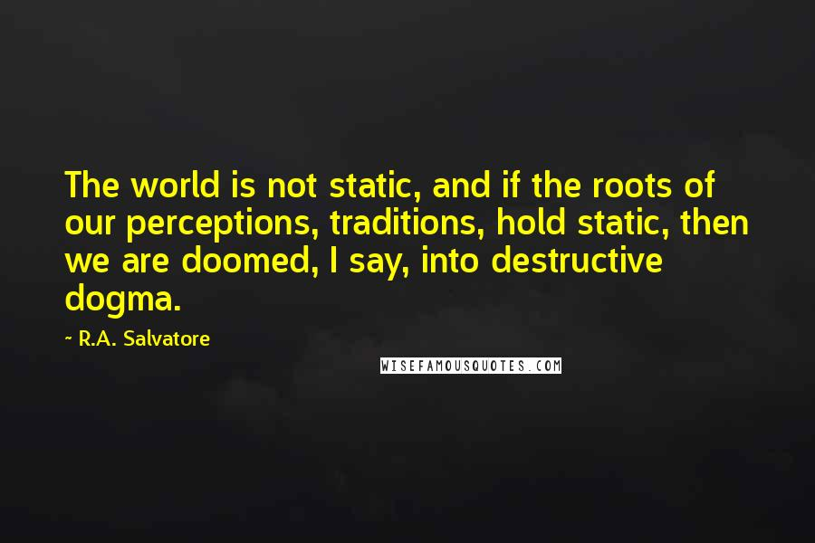 R.A. Salvatore quotes: The world is not static, and if the roots of our perceptions, traditions, hold static, then we are doomed, I say, into destructive dogma.