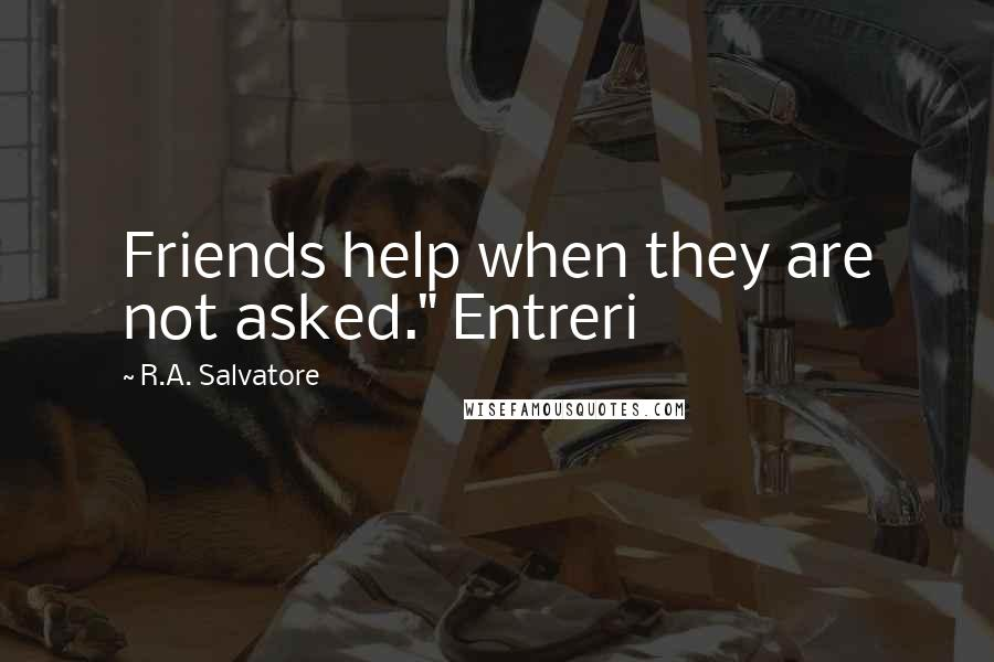 "R.A. Salvatore quotes: Friends help when they are not asked."" Entreri"