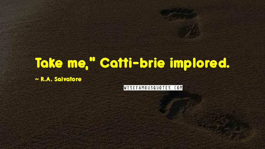 "R.A. Salvatore quotes: Take me,"" Catti-brie implored."