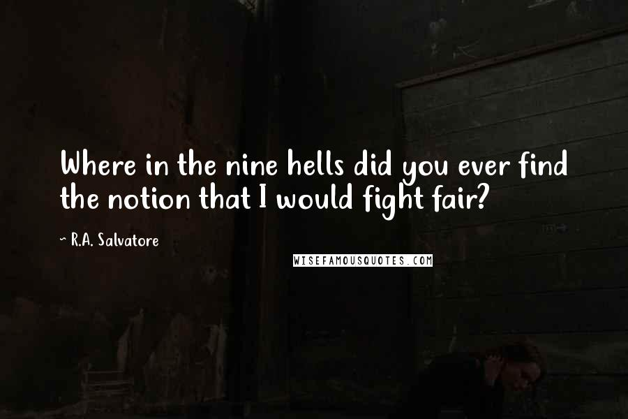 R.A. Salvatore quotes: Where in the nine hells did you ever find the notion that I would fight fair?