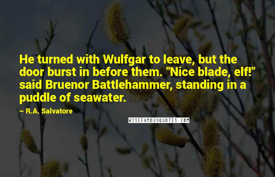 "R.A. Salvatore quotes: He turned with Wulfgar to leave, but the door burst in before them. ""Nice blade, elf!"" said Bruenor Battlehammer, standing in a puddle of seawater."