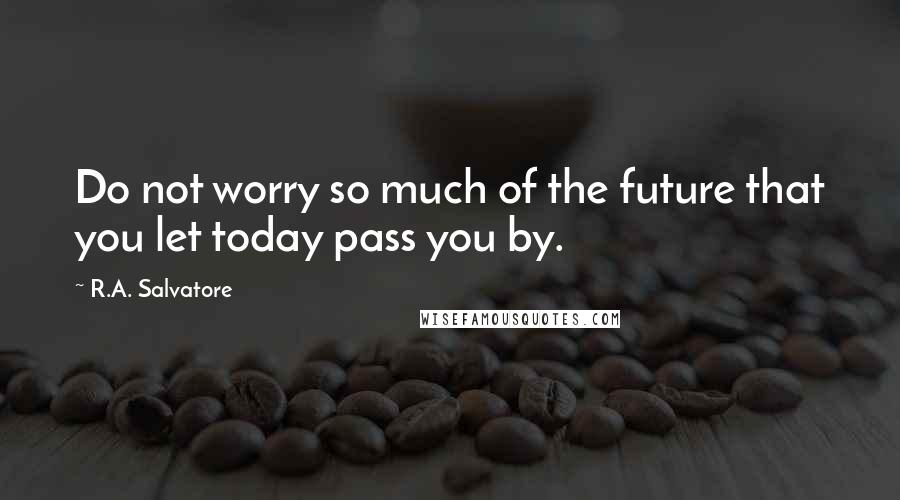 R.A. Salvatore quotes: Do not worry so much of the future that you let today pass you by.