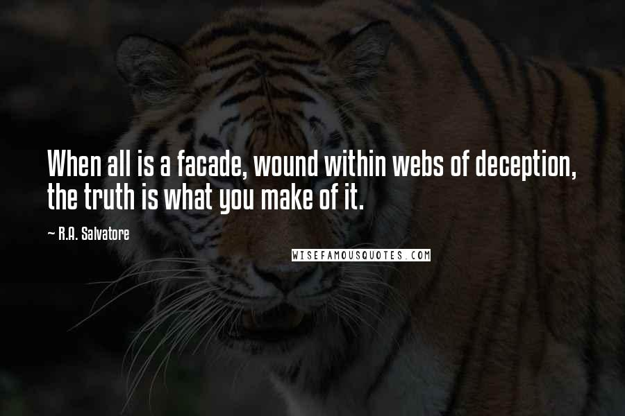 R.A. Salvatore quotes: When all is a facade, wound within webs of deception, the truth is what you make of it.