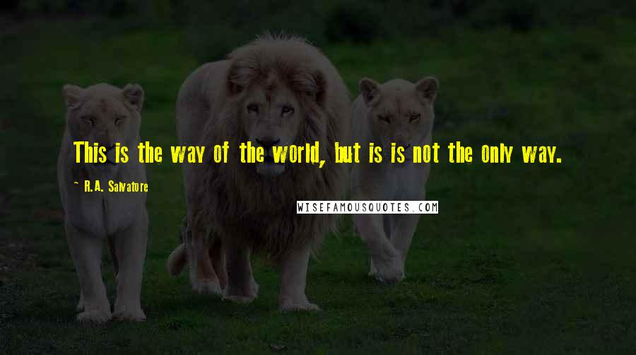 R.A. Salvatore quotes: This is the way of the world, but is is not the only way.