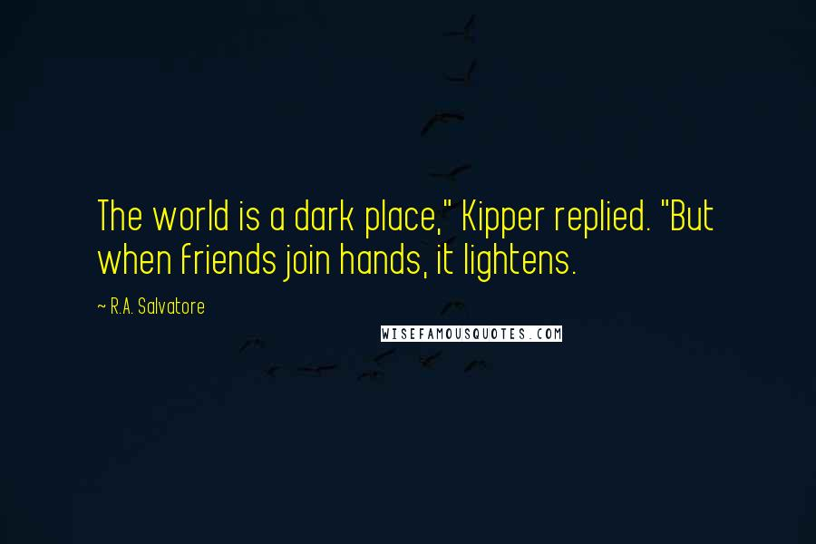 "R.A. Salvatore quotes: The world is a dark place,"" Kipper replied. ""But when friends join hands, it lightens."