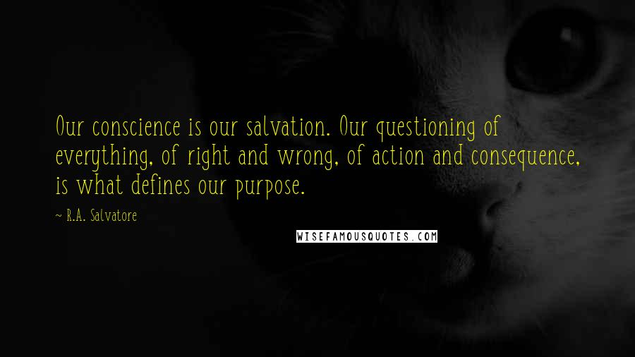 R.A. Salvatore quotes: Our conscience is our salvation. Our questioning of everything, of right and wrong, of action and consequence, is what defines our purpose.